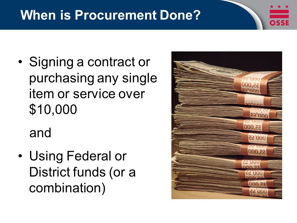When is Procurement Done? Signing a contract or purchasing any single item or service over $10,000 and Using Federal or District funds (or a combinati