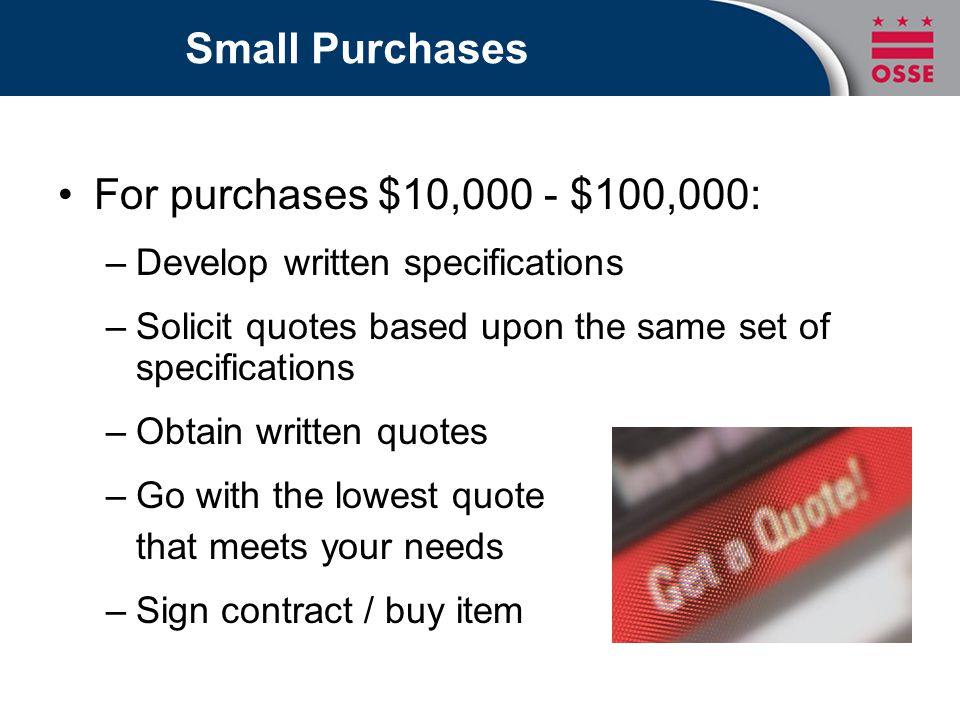 Small Purchases For purchases $10,000 - $100,000: –Develop written specifications –Solicit quotes based upon the same set of specifications –Obtain written quotes –Go with the lowest quote that meets your needs –Sign contract / buy item