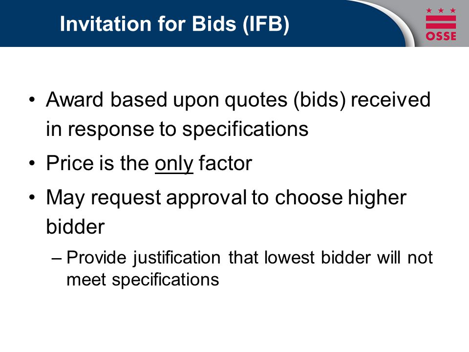 Invitation for Bids (IFB) Award based upon quotes (bids) received in response to specifications Price is the only factor May request approval to choose higher bidder –Provide justification that lowest bidder will not meet specifications