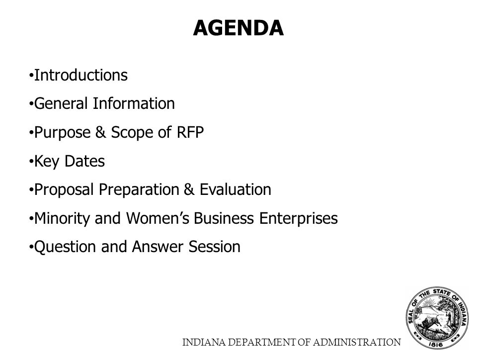INDIANA DEPARTMENT OF ADMINISTRATION AGENDA Introductions General Information Purpose & Scope of RFP Key Dates Proposal Preparation & Evaluation Minority and Women's Business Enterprises Question and Answer Session