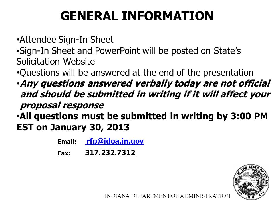 INDIANA DEPARTMENT OF ADMINISTRATION GENERAL INFORMATION Attendee Sign-In Sheet Sign-In Sheet and PowerPoint will be posted on State's Solicitation Website Questions will be answered at the end of the presentation Any questions answered verbally today are not official and should be submitted in writing if it will affect your proposal response All questions must be submitted in writing by 3:00 PM EST on January 30, 2013 Email: rfp@idoa.in.gov rfp@idoa.in.gov Fax: 317.232.7312