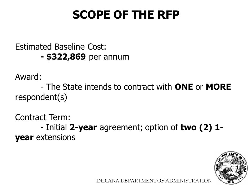 INDIANA DEPARTMENT OF ADMINISTRATION SCOPE OF THE RFP Estimated Baseline Cost: - $322,869 per annum Award: - The State intends to contract with ONE or MORE respondent(s) Contract Term: - Initial 2-year agreement; option of two (2) 1- year extensions