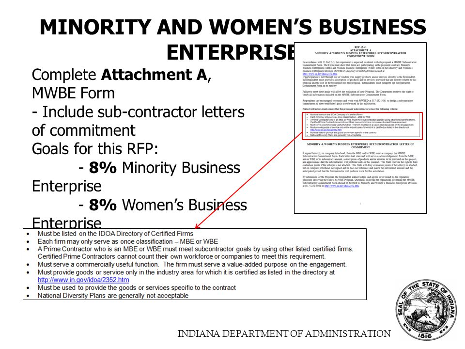 INDIANA DEPARTMENT OF ADMINISTRATION MINORITY AND WOMEN'S BUSINESS ENTERPRISE Complete Attachment A, MWBE Form - Include sub-contractor letters of commitment Goals for this RFP: - 8% Minority Business Enterprise - 8% Women's Business Enterprise