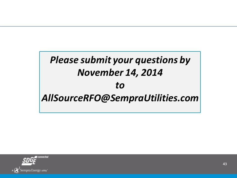 43 June 2014 RAM RFO: Bringing Renewable Energy to San Diego Please submit your questions by November 14, 2014 to AllSourceRFO@SempraUtilities.com