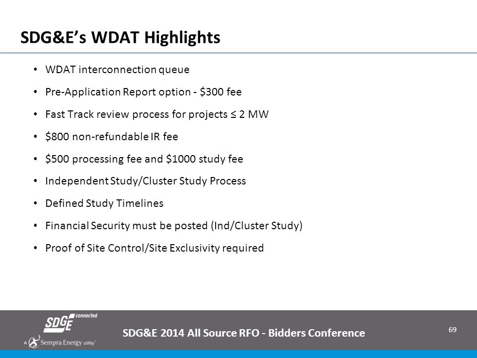 69 SDG&E's WDAT Highlights WDAT interconnection queue Pre-Application Report option - $300 fee Fast Track review process for projects ≤ 2 MW $800 non-