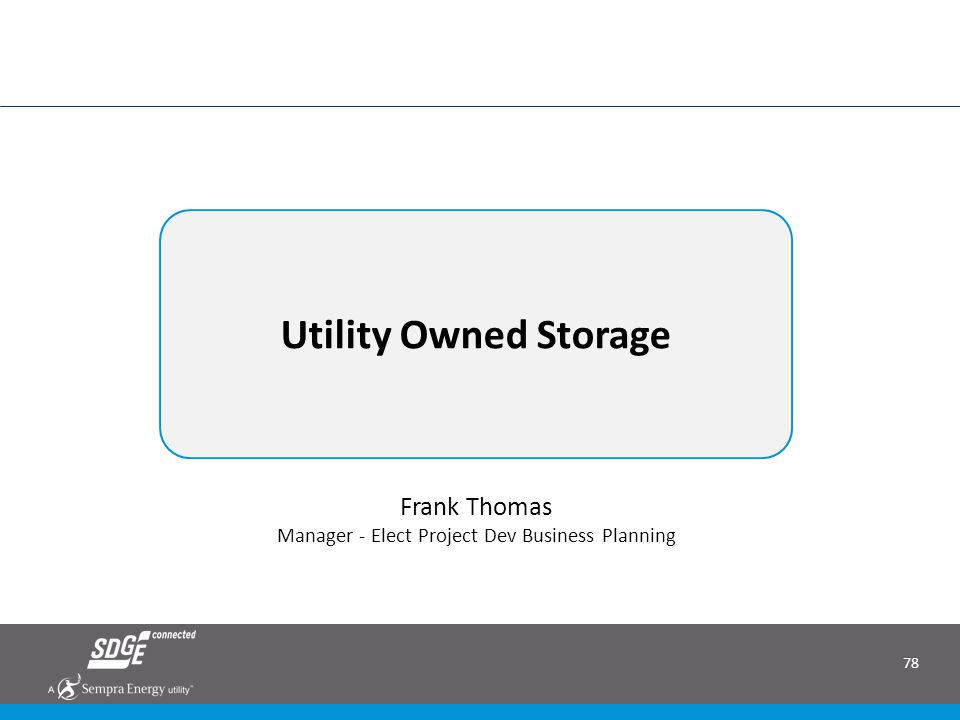 78 Utility Owned Storage June 2014 RAM RFO: Bringing Renewable Energy to San Diego Frank Thomas Manager - Elect Project Dev Business Planning