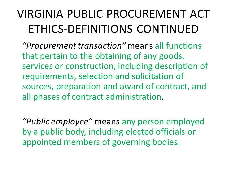 VIRGINIA PUBLIC PROCUREMENT ACT ETHICS-DEFINITIONS CONTINUED Procurement transaction means all functions that pertain to the obtaining of any goods, services or construction, including description of requirements, selection and solicitation of sources, preparation and award of contract, and all phases of contract administration.