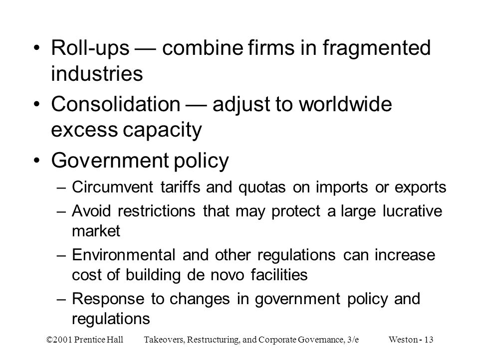 ©2001 Prentice Hall Takeovers, Restructuring, and Corporate Governance, 3/e Weston - 13 Roll-ups — combine firms in fragmented industries Consolidation — adjust to worldwide excess capacity Government policy –Circumvent tariffs and quotas on imports or exports –Avoid restrictions that may protect a large lucrative market –Environmental and other regulations can increase cost of building de novo facilities –Response to changes in government policy and regulations