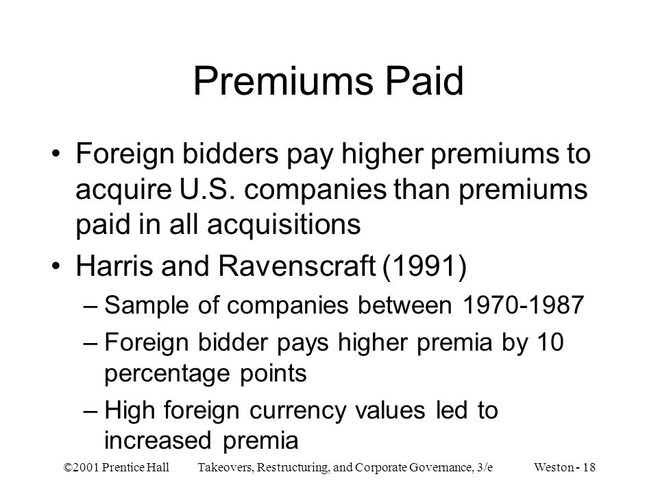 ©2001 Prentice Hall Takeovers, Restructuring, and Corporate Governance, 3/e Weston - 18 Premiums Paid Foreign bidders pay higher premiums to acquire U.S.