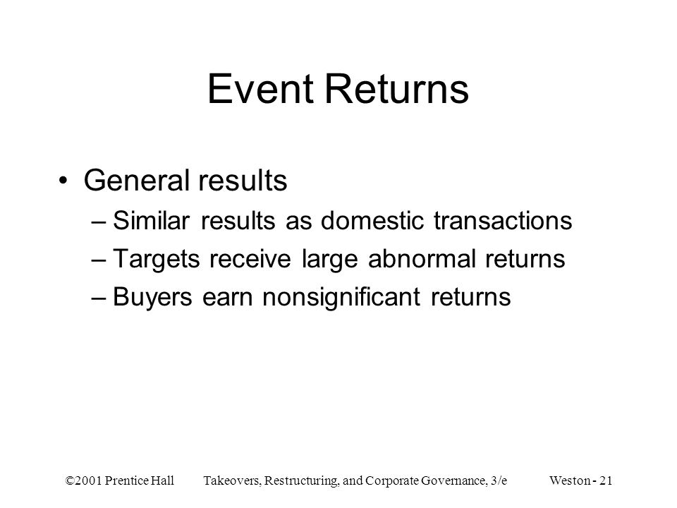©2001 Prentice Hall Takeovers, Restructuring, and Corporate Governance, 3/e Weston - 21 Event Returns General results –Similar results as domestic transactions –Targets receive large abnormal returns –Buyers earn nonsignificant returns