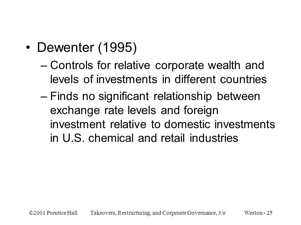 ©2001 Prentice Hall Takeovers, Restructuring, and Corporate Governance, 3/e Weston - 25 Dewenter (1995) –Controls for relative corporate wealth and levels of investments in different countries –Finds no significant relationship between exchange rate levels and foreign investment relative to domestic investments in U.S.