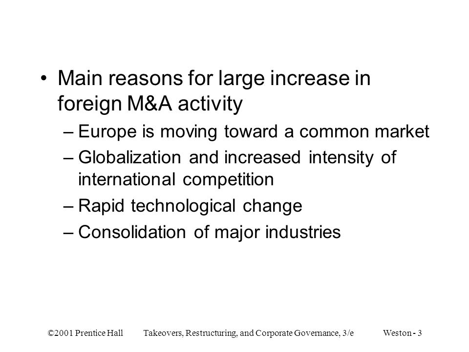 ©2001 Prentice Hall Takeovers, Restructuring, and Corporate Governance, 3/e Weston - 3 Main reasons for large increase in foreign M&A activity –Europe is moving toward a common market –Globalization and increased intensity of international competition –Rapid technological change –Consolidation of major industries