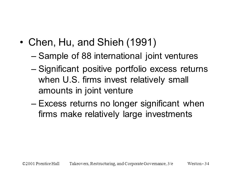 ©2001 Prentice Hall Takeovers, Restructuring, and Corporate Governance, 3/e Weston - 34 Chen, Hu, and Shieh (1991) –Sample of 88 international joint ventures –Significant positive portfolio excess returns when U.S.