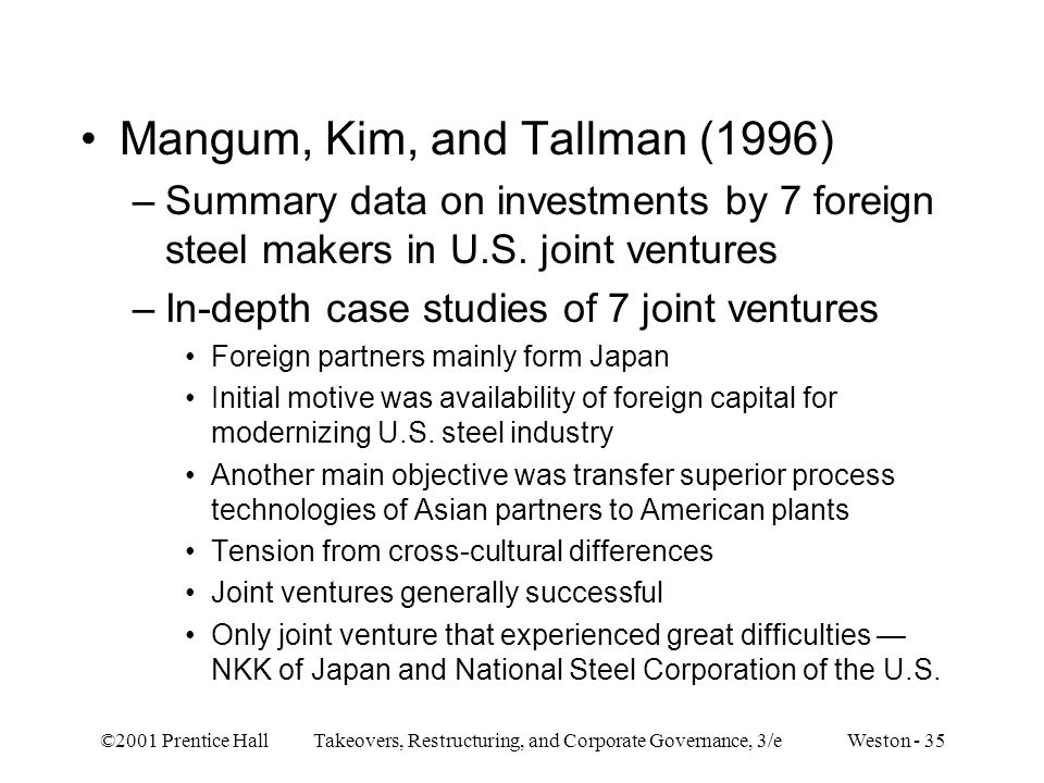 ©2001 Prentice Hall Takeovers, Restructuring, and Corporate Governance, 3/e Weston - 35 Mangum, Kim, and Tallman (1996) –Summary data on investments by 7 foreign steel makers in U.S.