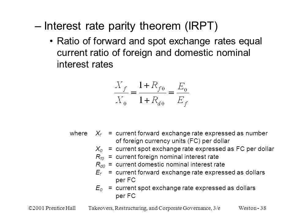 ©2001 Prentice Hall Takeovers, Restructuring, and Corporate Governance, 3/e Weston - 38 –Interest rate parity theorem (IRPT) Ratio of forward and spot exchange rates equal current ratio of foreign and domestic nominal interest rates whereX f =current forward exchange rate expressed as number of foreign currency units (FC) per dollar X 0 =current spot exchange rate expressed as FC per dollar R f0 =current foreign nominal interest rate R d0 =current domestic nominal interest rate E f =current forward exchange rate expressed as dollars per FC E 0 =current spot exchange rate expressed as dollars per FC