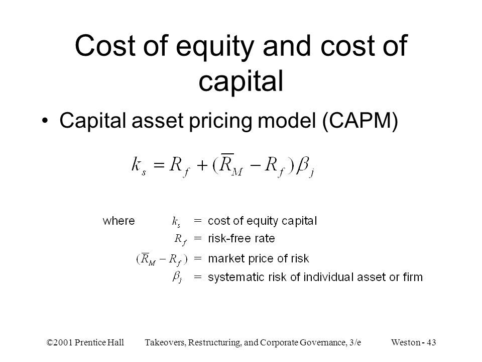 ©2001 Prentice Hall Takeovers, Restructuring, and Corporate Governance, 3/e Weston - 43 Cost of equity and cost of capital Capital asset pricing model (CAPM)