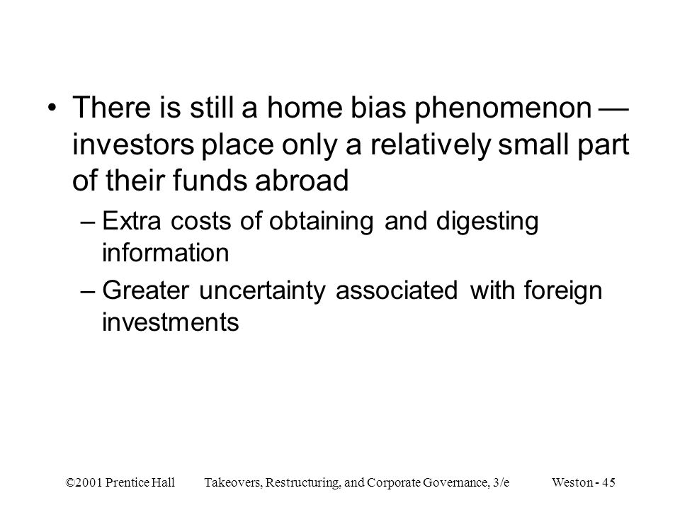 ©2001 Prentice Hall Takeovers, Restructuring, and Corporate Governance, 3/e Weston - 45 There is still a home bias phenomenon — investors place only a relatively small part of their funds abroad –Extra costs of obtaining and digesting information –Greater uncertainty associated with foreign investments
