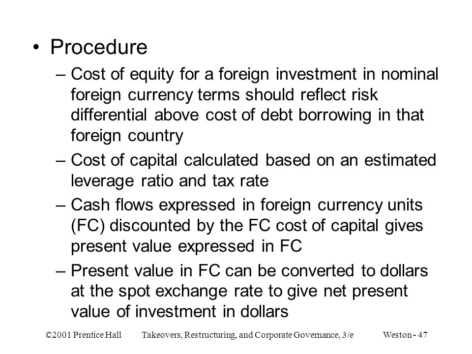 ©2001 Prentice Hall Takeovers, Restructuring, and Corporate Governance, 3/e Weston - 47 Procedure –Cost of equity for a foreign investment in nominal foreign currency terms should reflect risk differential above cost of debt borrowing in that foreign country –Cost of capital calculated based on an estimated leverage ratio and tax rate –Cash flows expressed in foreign currency units (FC) discounted by the FC cost of capital gives present value expressed in FC –Present value in FC can be converted to dollars at the spot exchange rate to give net present value of investment in dollars