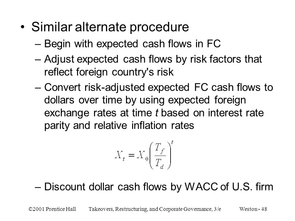 ©2001 Prentice Hall Takeovers, Restructuring, and Corporate Governance, 3/e Weston - 48 Similar alternate procedure –Begin with expected cash flows in FC –Adjust expected cash flows by risk factors that reflect foreign country s risk –Convert risk-adjusted expected FC cash flows to dollars over time by using expected foreign exchange rates at time t based on interest rate parity and relative inflation rates –Discount dollar cash flows by WACC of U.S.