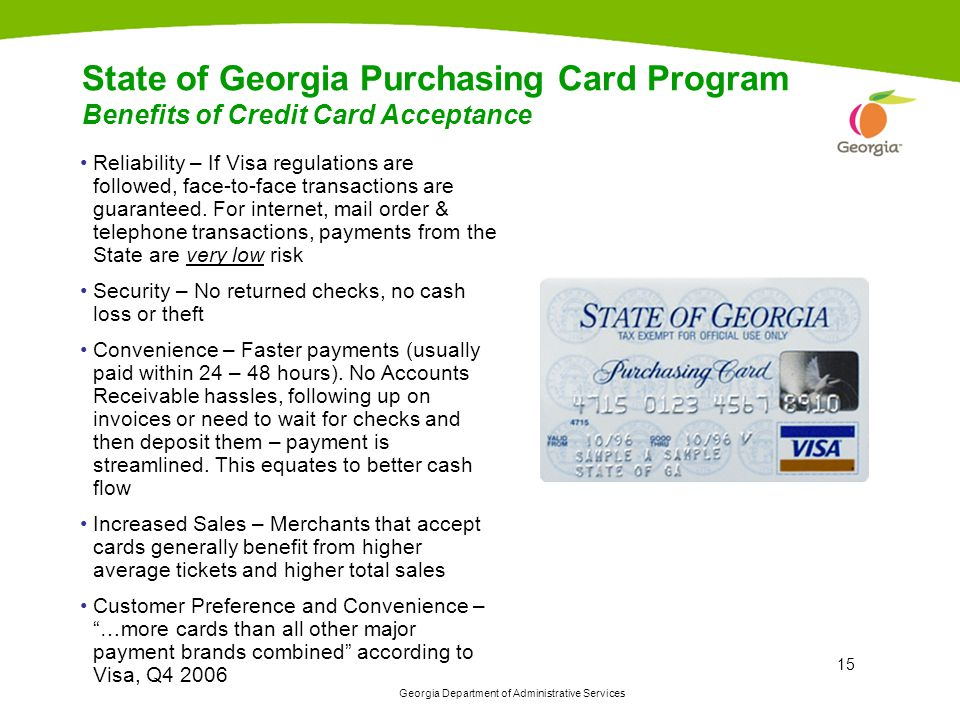 Georgia Department of Administrative Services 15 State of Georgia Purchasing Card Program Benefits of Credit Card Acceptance Reliability – If Visa regulations are followed, face-to-face transactions are guaranteed.