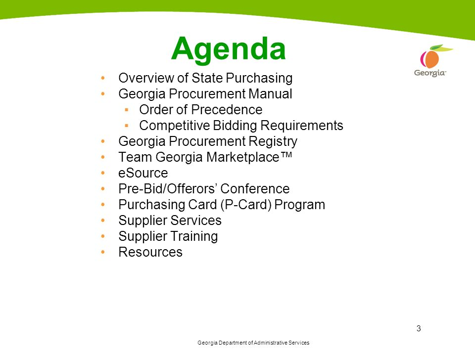 Georgia Department of Administrative Services 3 Agenda Overview of State Purchasing Georgia Procurement Manual ▪Order of Precedence ▪Competitive Bidding Requirements Georgia Procurement Registry Team Georgia Marketplace™ eSource Pre-Bid/Offerors' Conference Purchasing Card (P-Card) Program Supplier Services Supplier Training Resources