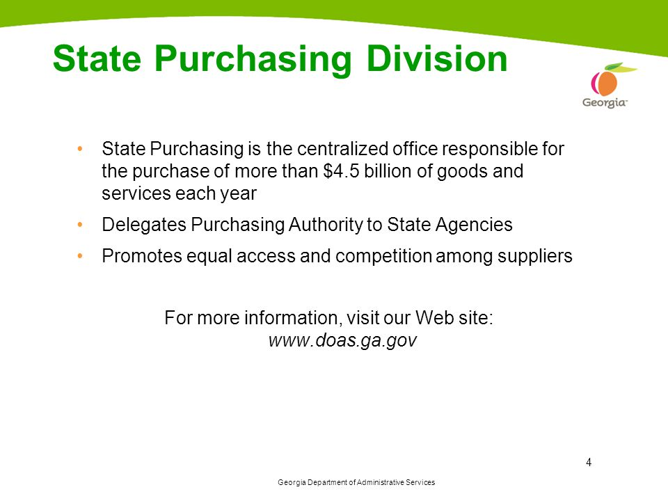 Georgia Department of Administrative Services 4 State Purchasing Division State Purchasing is the centralized office responsible for the purchase of more than $4.5 billion of goods and services each year Delegates Purchasing Authority to State Agencies Promotes equal access and competition among suppliers For more information, visit our Web site: www.doas.ga.gov