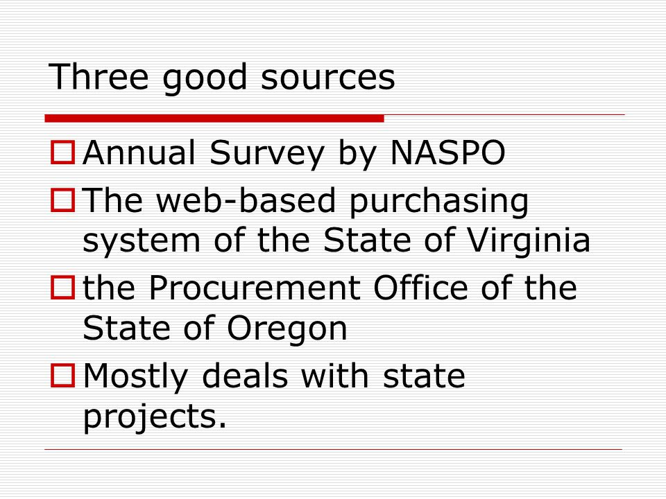 Three good sources  Annual Survey by NASPO  The web-based purchasing system of the State of Virginia  the Procurement Office of the State of Oregon  Mostly deals with state projects.