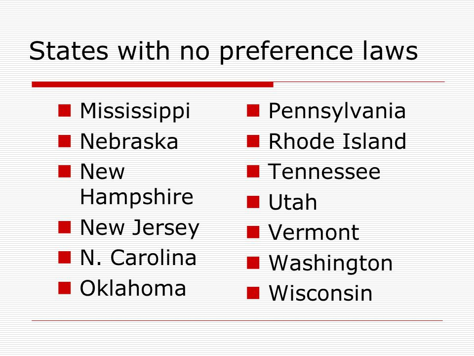 States with no preference laws Mississippi Nebraska New Hampshire New Jersey N. Carolina Oklahoma Pennsylvania Rhode Island Tennessee Utah Vermont Was