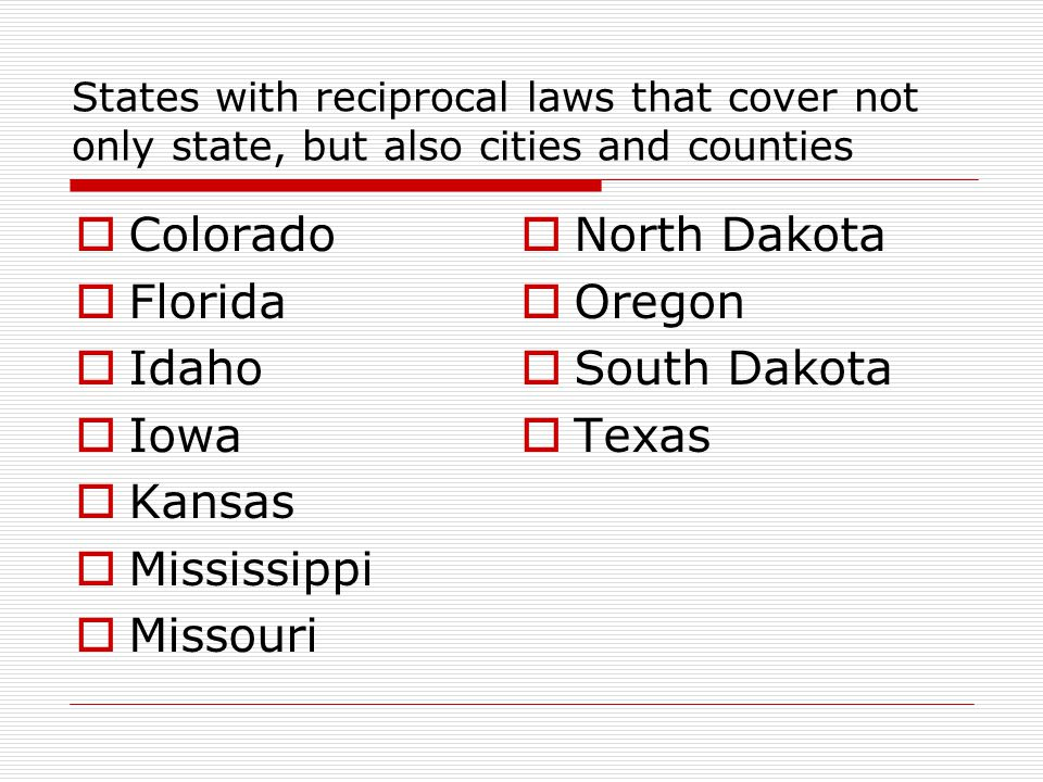 States with reciprocal laws that cover not only state, but also cities and counties  Colorado  Florida  Idaho  Iowa  Kansas  Mississippi  Misso