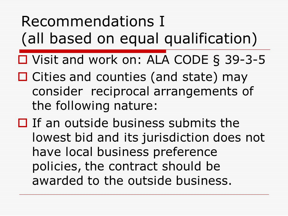 Recommendations I (all based on equal qualification)  Visit and work on: ALA CODE § 39-3-5  Cities and counties (and state) may consider reciprocal arrangements of the following nature:  If an outside business submits the lowest bid and its jurisdiction does not have local business preference policies, the contract should be awarded to the outside business.