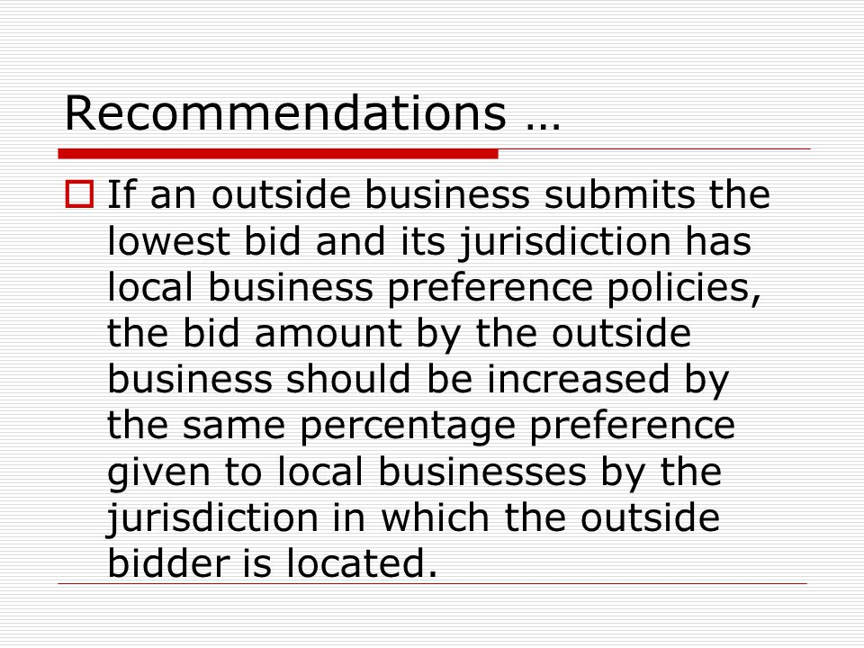Recommendations …  If an outside business submits the lowest bid and its jurisdiction has local business preference policies, the bid amount by the outside business should be increased by the same percentage preference given to local businesses by the jurisdiction in which the outside bidder is located.