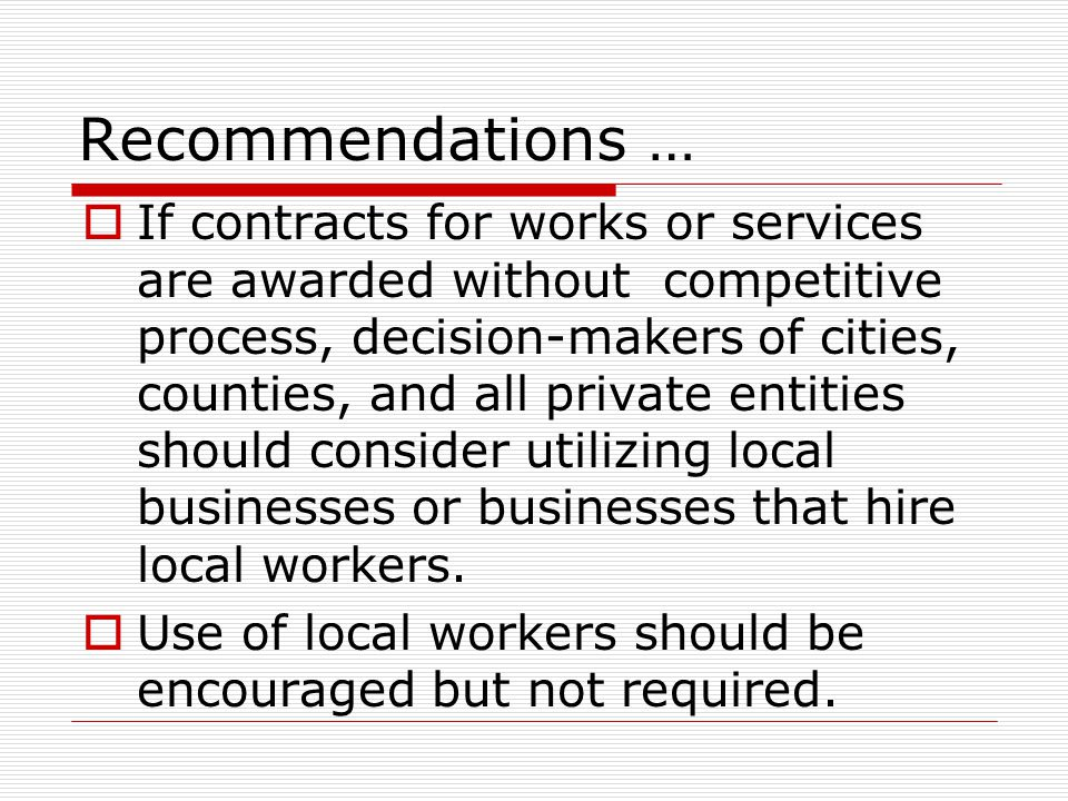 Recommendations …  If contracts for works or services are awarded without competitive process, decision-makers of cities, counties, and all private e