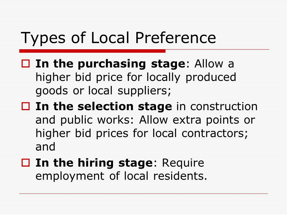 Types of Local Preference  In the purchasing stage: Allow a higher bid price for locally produced goods or local suppliers;  In the selection stage in construction and public works: Allow extra points or higher bid prices for local contractors; and  In the hiring stage: Require employment of local residents.