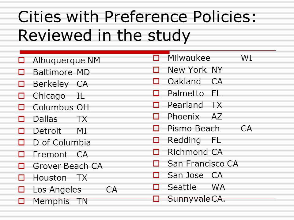 Cities with Preference Policies: Reviewed in the study  Albuquerque NM  BaltimoreMD  Berkeley CA  ChicagoIL  ColumbusOH  DallasTX  Detroit MI  D of Columbia  Fremont CA  Grover Beach CA  HoustonTX  Los Angeles CA  Memphis TN  Milwaukee WI  New YorkNY  Oakland CA  Palmetto FL  PearlandTX  PhoenixAZ  Pismo BeachCA  ReddingFL  Richmond CA  San Francisco CA  San JoseCA  SeattleWA  SunnyvaleCA.