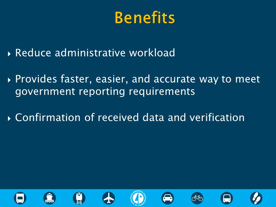  Reduce administrative workload  Provides faster, easier, and accurate way to meet government reporting requirements  Confirmation of received data and verification Benefits