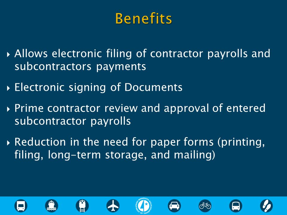  Allows electronic filing of contractor payrolls and subcontractors payments  Electronic signing of Documents  Prime contractor review and approval of entered subcontractor payrolls  Reduction in the need for paper forms (printing, filing, long-term storage, and mailing)