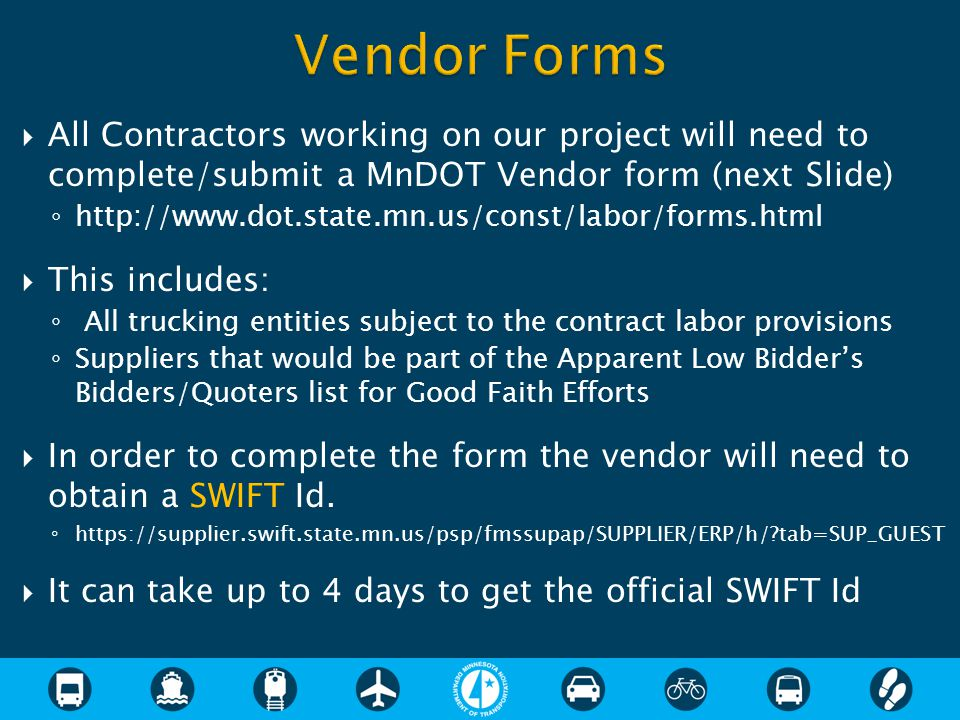  All Contractors working on our project will need to complete/submit a MnDOT Vendor form (next Slide) ◦ http://www.dot.state.mn.us/const/labor/forms.html  This includes: ◦ All trucking entities subject to the contract labor provisions ◦ Suppliers that would be part of the Apparent Low Bidder's Bidders/Quoters list for Good Faith Efforts  In order to complete the form the vendor will need to obtain a SWIFT Id.