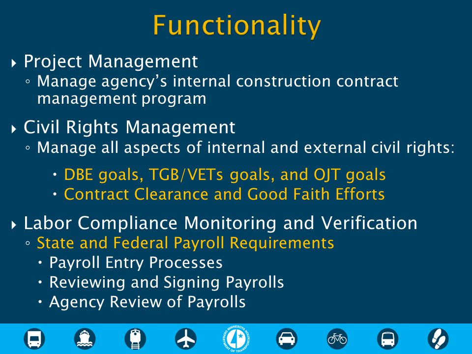  Project Management ◦ Manage agency's internal construction contract management program  Civil Rights Management ◦ Manage all aspects of internal and external civil rights:  DBE goals, TGB/VETs goals, and OJT goals  Contract Clearance and Good Faith Efforts  Labor Compliance Monitoring and Verification ◦ State and Federal Payroll Requirements  Payroll Entry Processes  Reviewing and Signing Payrolls  Agency Review of Payrolls