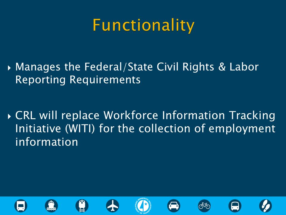  Manages the Federal/State Civil Rights & Labor Reporting Requirements  CRL will replace Workforce Information Tracking Initiative (WITI) for the collection of employment information
