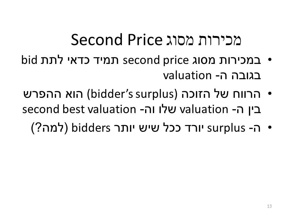 13 Second Price מכירות מסוג במכירות מסוג second price תמיד כדאי לתת bid בגובה ה - valuation הרווח של הזוכה (bidder's surplus) הוא ההפרש בין ה - valuation שלו וה - second best valuation ה - surplus יורד ככל שיש יותר bidders ( למה )