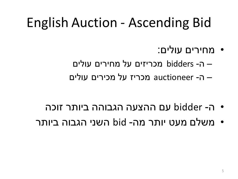 5 English Auction - Ascending Bid מחירים עולים : –ה - bidders מכריזים על מחירים עולים –ה - auctioneer מכריז על מכירים עולים ה - bidder עם ההצעה הגבוהה ביותר זוכה משלם מעט יותר מה - bid השני הגבוה ביותר