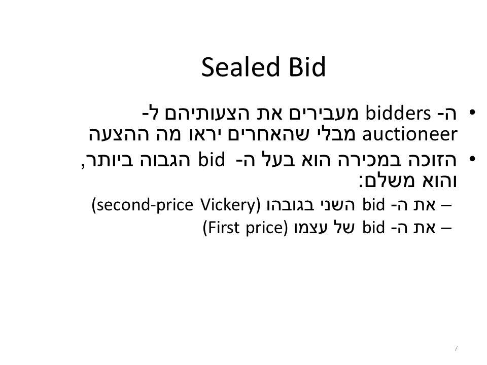 7 Sealed Bid ה - bidders מעבירים את הצעותיהם ל - auctioneer מבלי שהאחרים יראו מה ההצעה הזוכה במכירה הוא בעל ה - bid הגבוה ביותר, והוא משלם : –את ה - bid השני בגובהו (second-price Vickery) –את ה - bid של עצמו (First price)