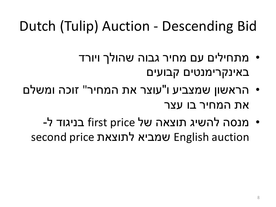 8 Dutch (Tulip) Auction - Descending Bid מתחילים עם מחיר גבוה שהולך ויורד באינקרימנטים קבועים הראשון שמצביע ו עוצר את המחיר זוכה ומשלם את המחיר בו עצר מנסה להשיג תוצאה של first price בניגוד ל - English auction שמביא לתוצאת second price