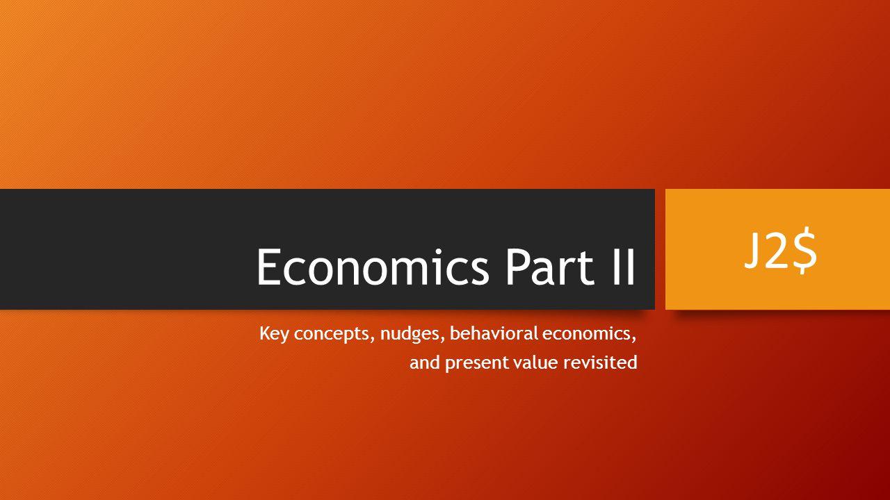 Economics Part II Key concepts, nudges, behavioral economics, and present value revisited J2$