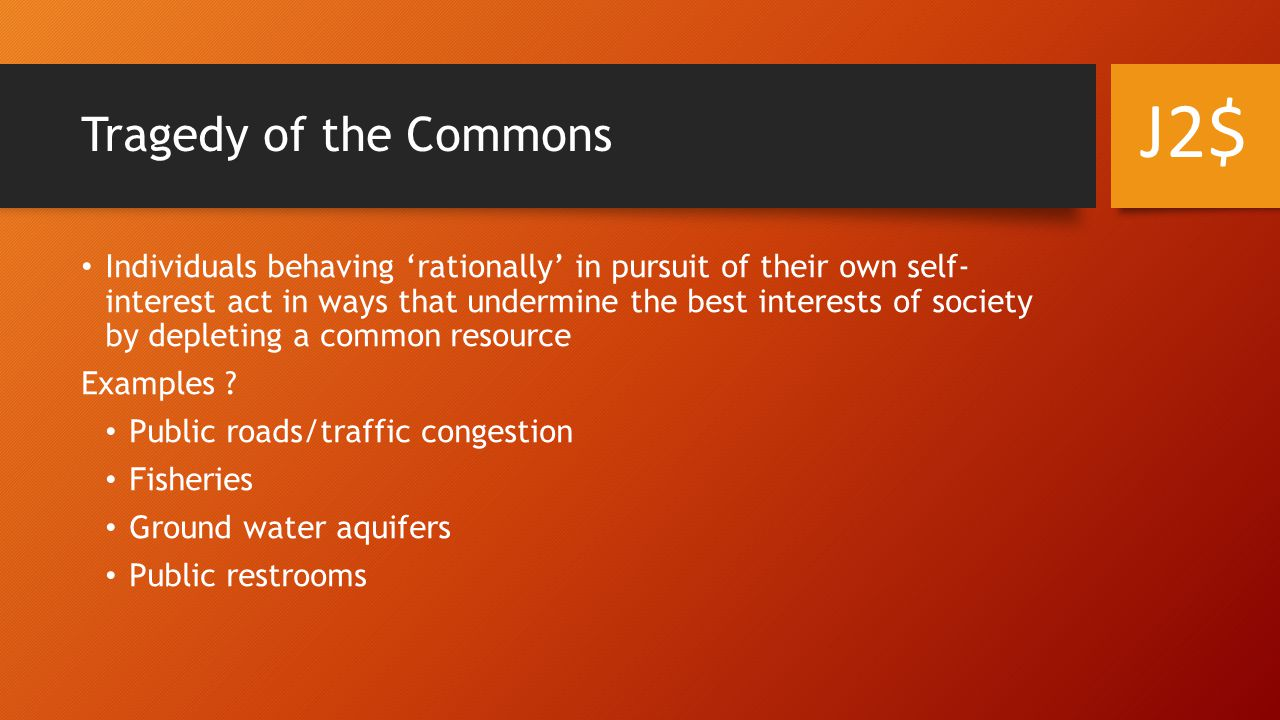 Tragedy of the Commons Individuals behaving 'rationally' in pursuit of their own self- interest act in ways that undermine the best interests of society by depleting a common resource Examples .