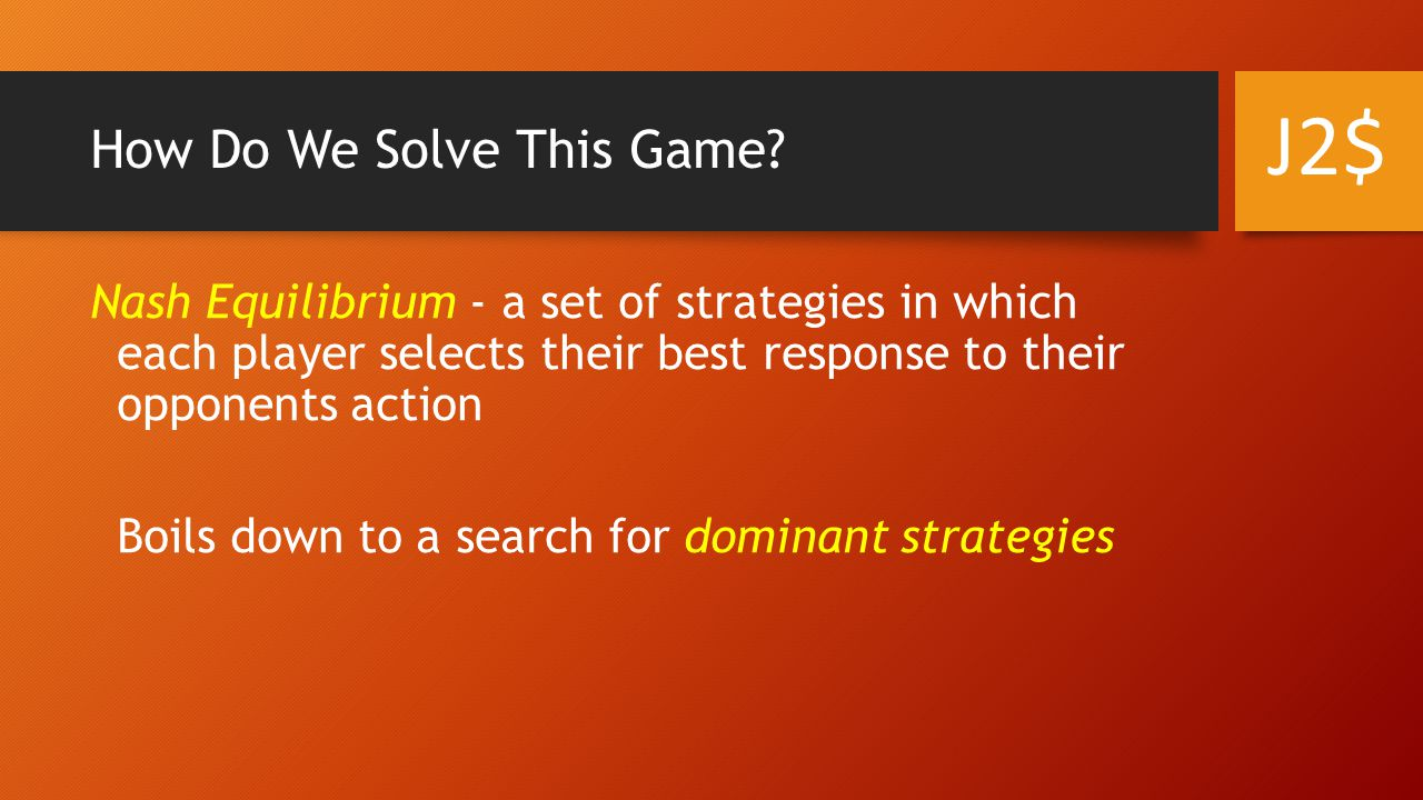 How Do We Solve This Game? Nash Equilibrium - a set of strategies in which each player selects their best response to their opponents action Boils dow