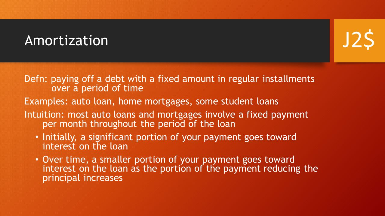 Amortization Defn: paying off a debt with a fixed amount in regular installments over a period of time Examples: auto loan, home mortgages, some student loans Intuition: most auto loans and mortgages involve a fixed payment per month throughout the period of the loan Initially, a significant portion of your payment goes toward interest on the loan Over time, a smaller portion of your payment goes toward interest on the loan as the portion of the payment reducing the principal increases J2$