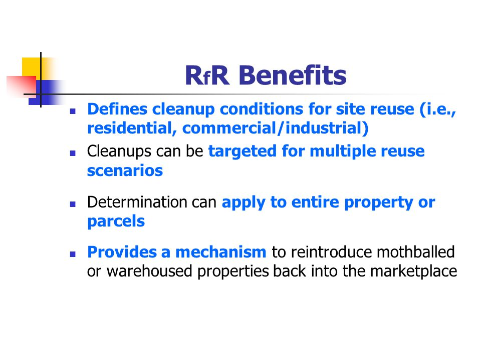 R f R Benefits Defines cleanup conditions for site reuse (i.e., residential, commercial/industrial) Cleanups can be targeted for multiple reuse scenarios Determination can apply to entire property or parcels Provides a mechanism to reintroduce mothballed or warehoused properties back into the marketplace