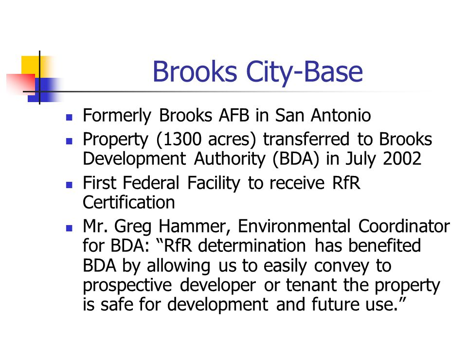Brooks City-Base Formerly Brooks AFB in San Antonio Property (1300 acres) transferred to Brooks Development Authority (BDA) in July 2002 First Federal Facility to receive RfR Certification Mr.