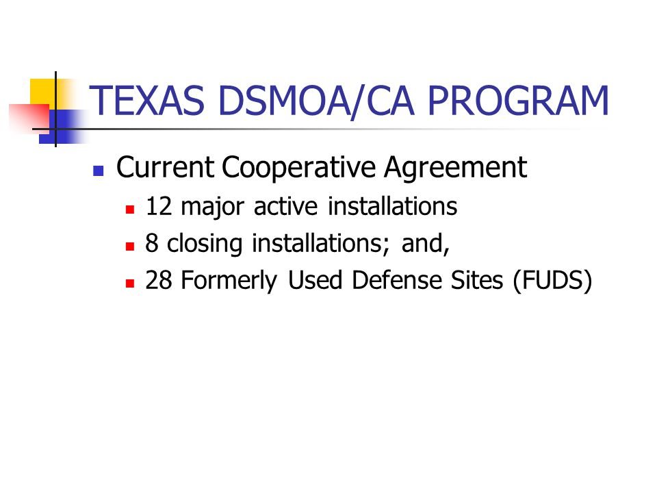 TEXAS DSMOA/CA PROGRAM Current Cooperative Agreement 12 major active installations 8 closing installations; and, 28 Formerly Used Defense Sites (FUDS)
